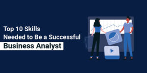 Top 10 Skills Needed to Be a Successful Business Analyst